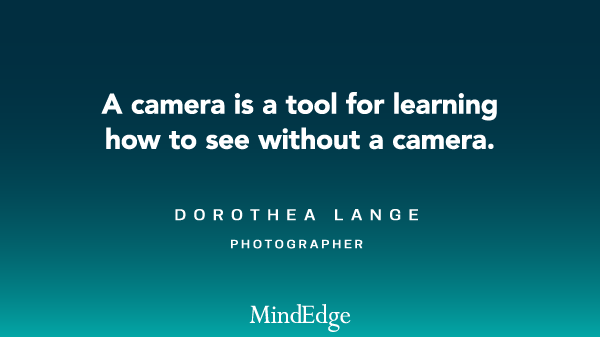 A camera is a tool for learning how to see without a camera. Dorothea Lange, photographer.