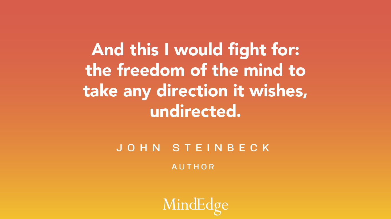 And this I would fight for: the freedom of the mind to take any direction it wishes, undirected. John Steinbeck, Author.