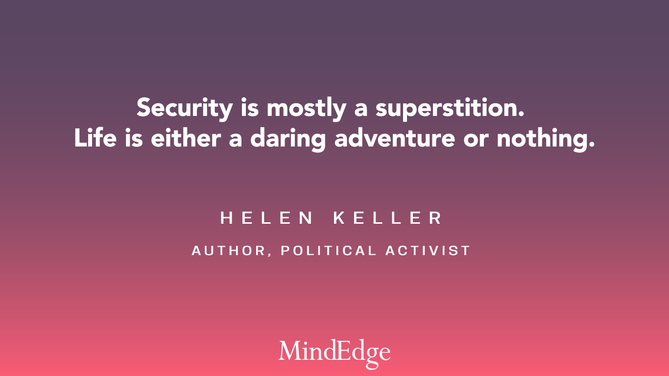 Security is mostly a superstition. Life is either a daring adventure or nothing. Helen Keller, Author, Political Activist.