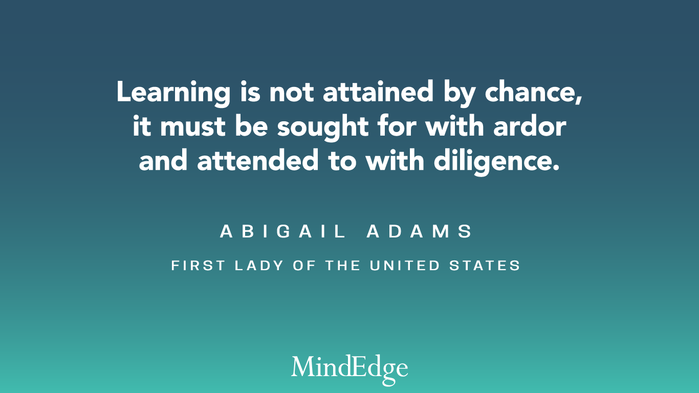 Learning is not attained by chance, it must be sought for with ardor and attended to with diligence. Abigail Adams, First Lady of the United States.