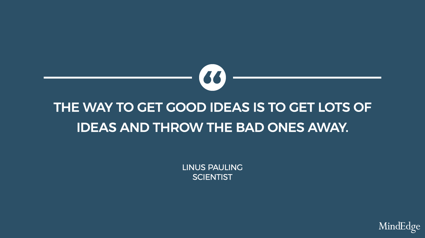 the way to get good ideas is to get lots of ideas and throw the bad ones away. linus pauling, scientist