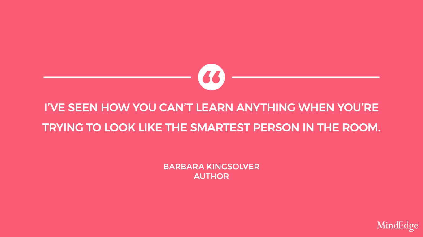 I've seen how you can't learn anything when you're trying to look like the smartest person in the room. -Barbara Kingsolver, Author.