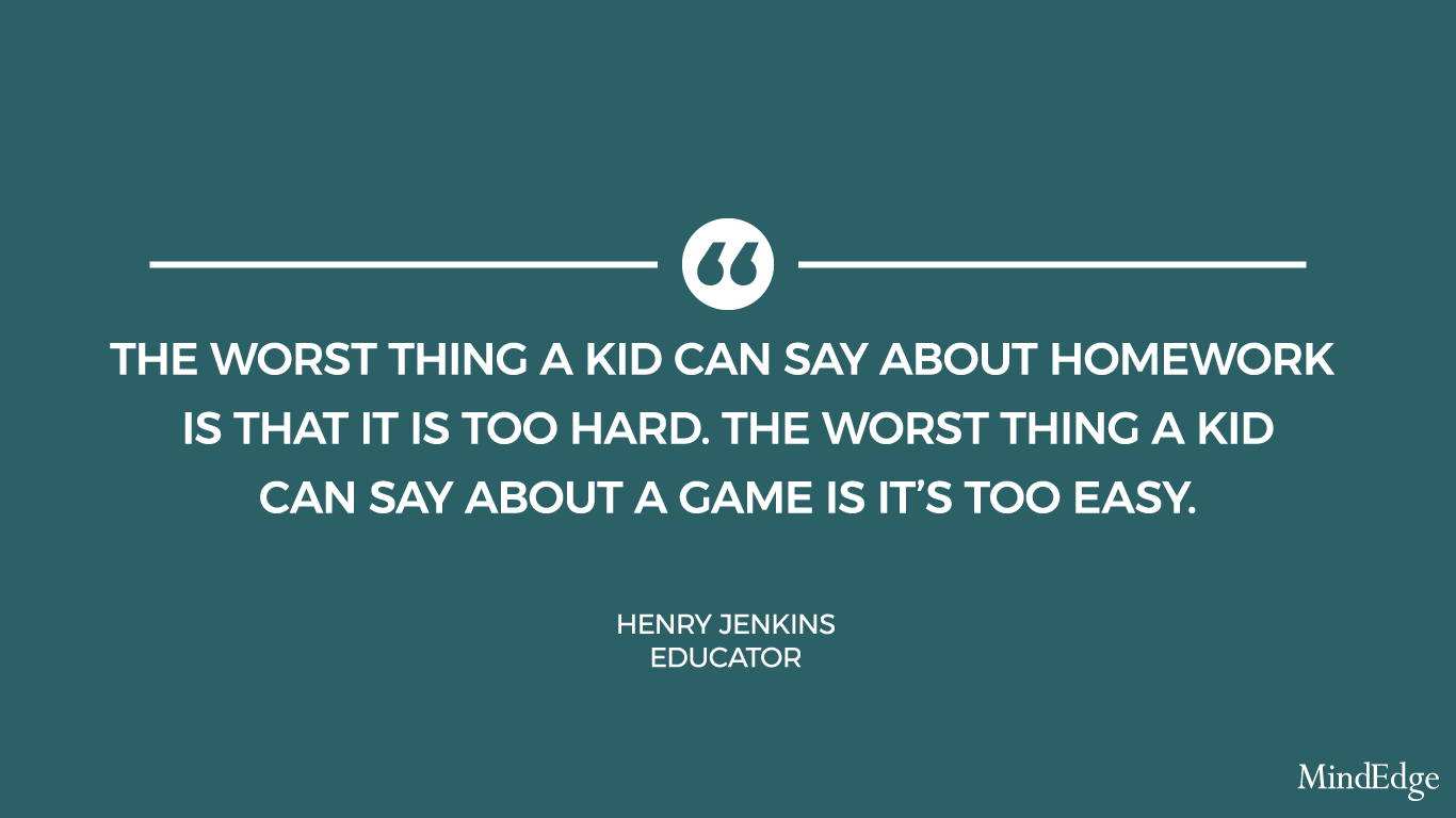 The worst thing a kid can say about homework is that it is too hard. The worst thing a kid can say about a game is it's too easy. -Henry Jenkins, Educator.