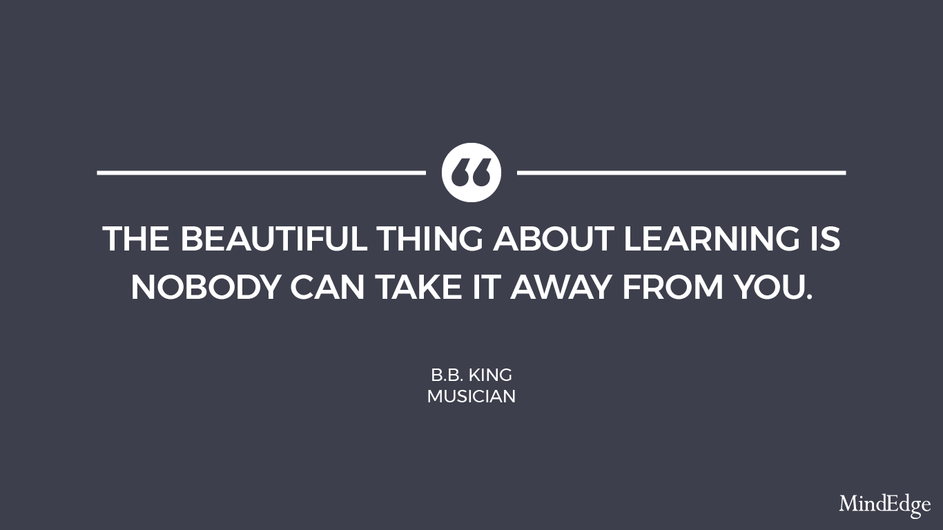 the beautiful thing about learning is nobody can take it away from you. -b.b. king, musician.