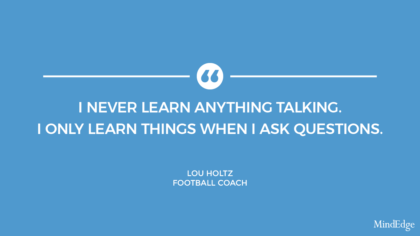 I never learn anything talking. I only learn things when I ask questions. -Lou Holtz, football coach.