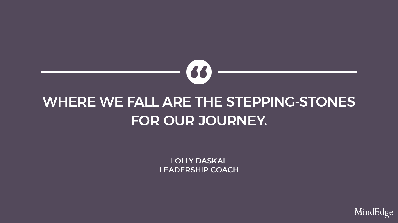Where we fall are the stepping-stones for our journey. -Lolly Daskal, leadership coach.