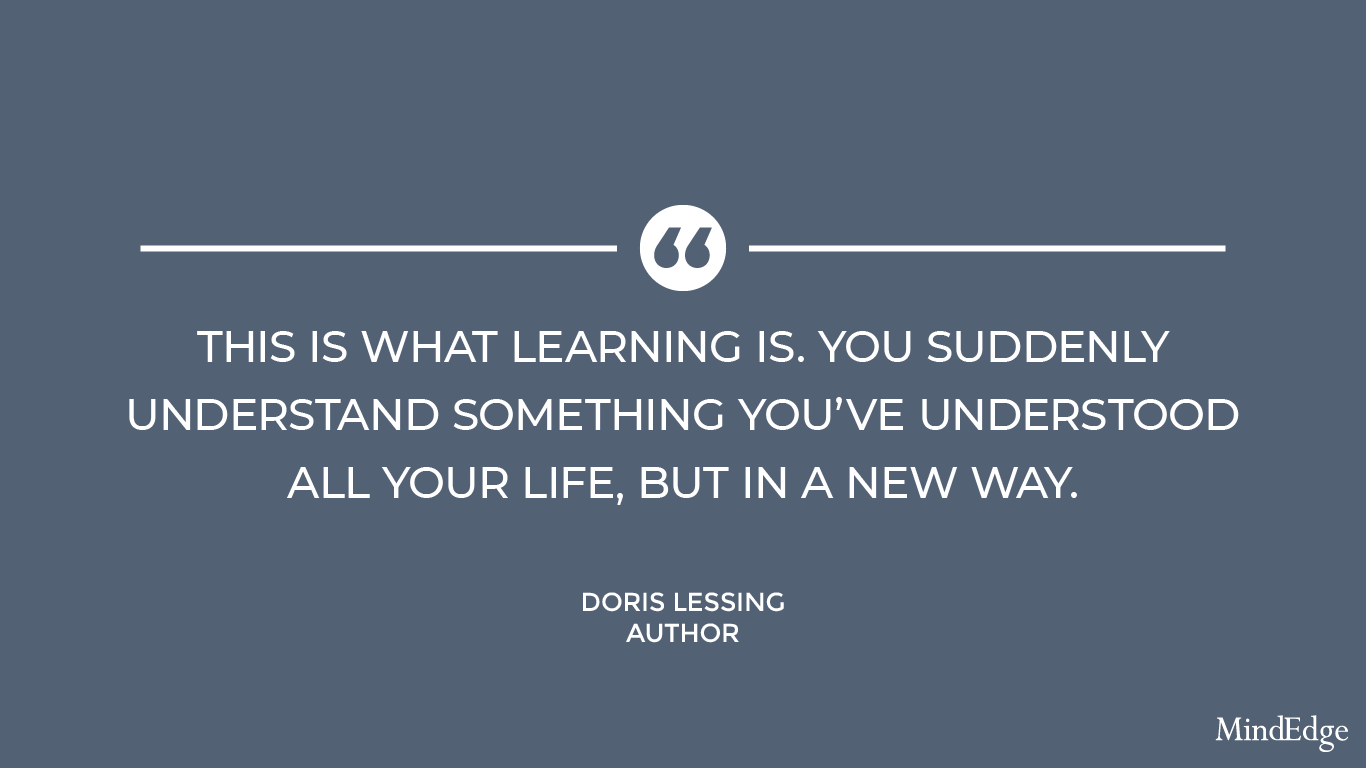 This is what learning is. You suddenly understand something you've understood all your life, but in a new way. -Doris Lessing, author.
