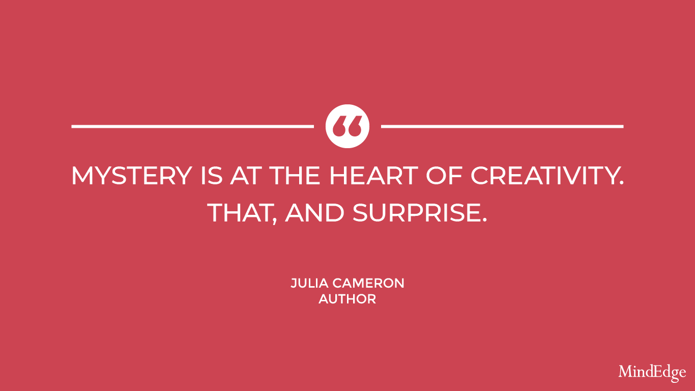 Mystery is at the heart of creativity. That, and surprise. - Julia Cameron, Author.