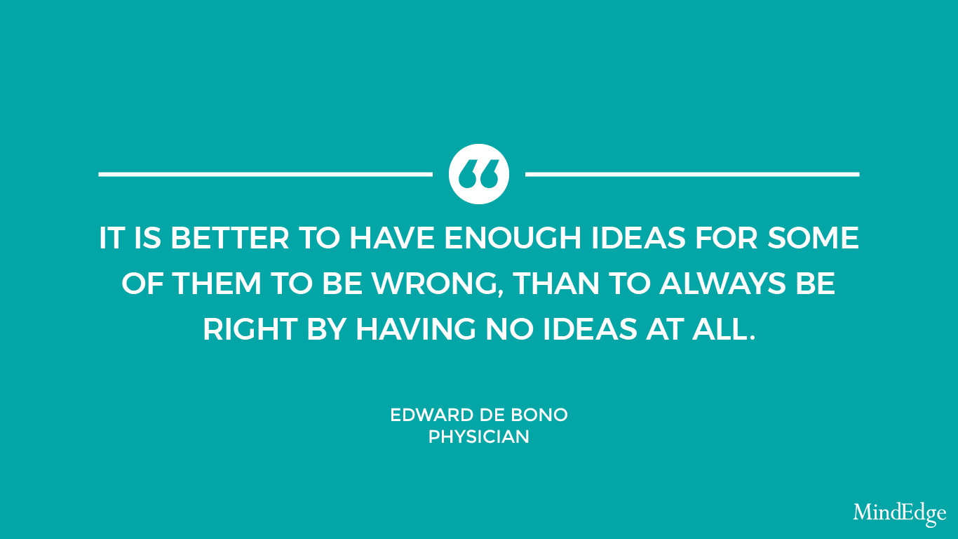 It is better to have enough ideas for some of them to be wrong, than to always be right by having no ideas at all. -Edward de Bono, Physician.