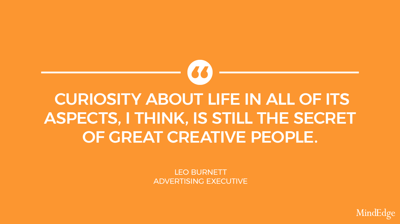 Curiosity about life in all of its aspects, I think, is still the secret of great creative people. - Leo Burnett, advertising executive.