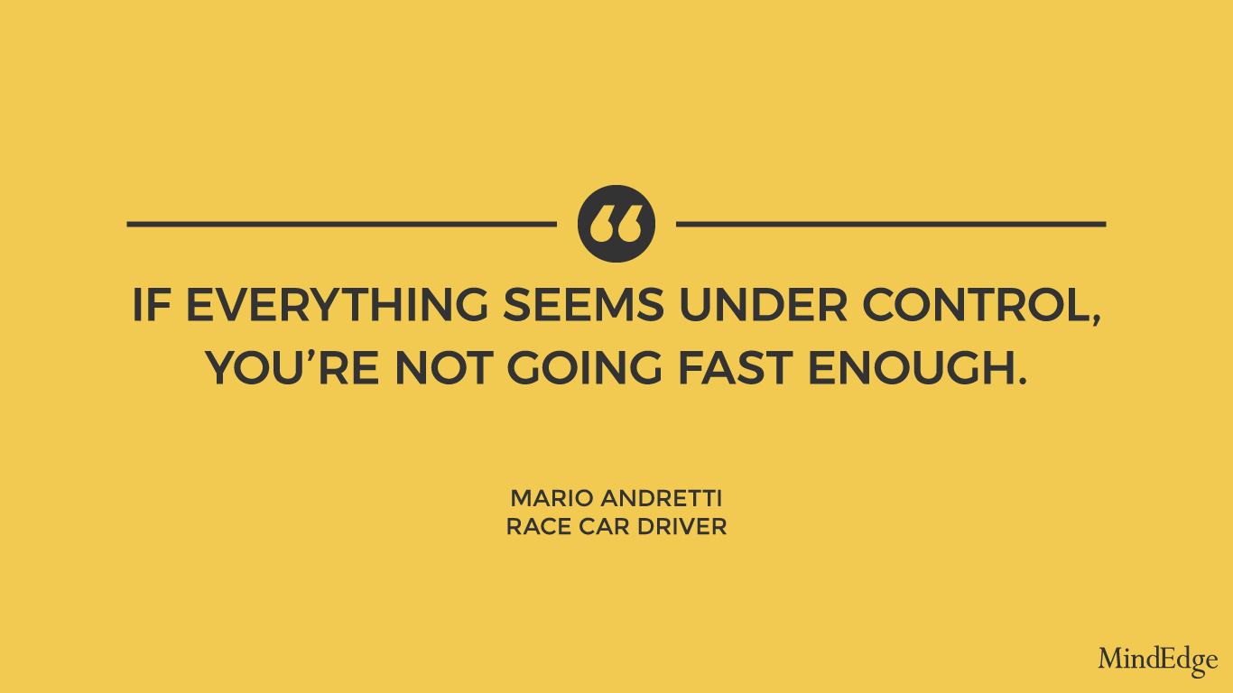 If everything seems under control, you're not going fast enough. -Mario Andretti, race car driver.