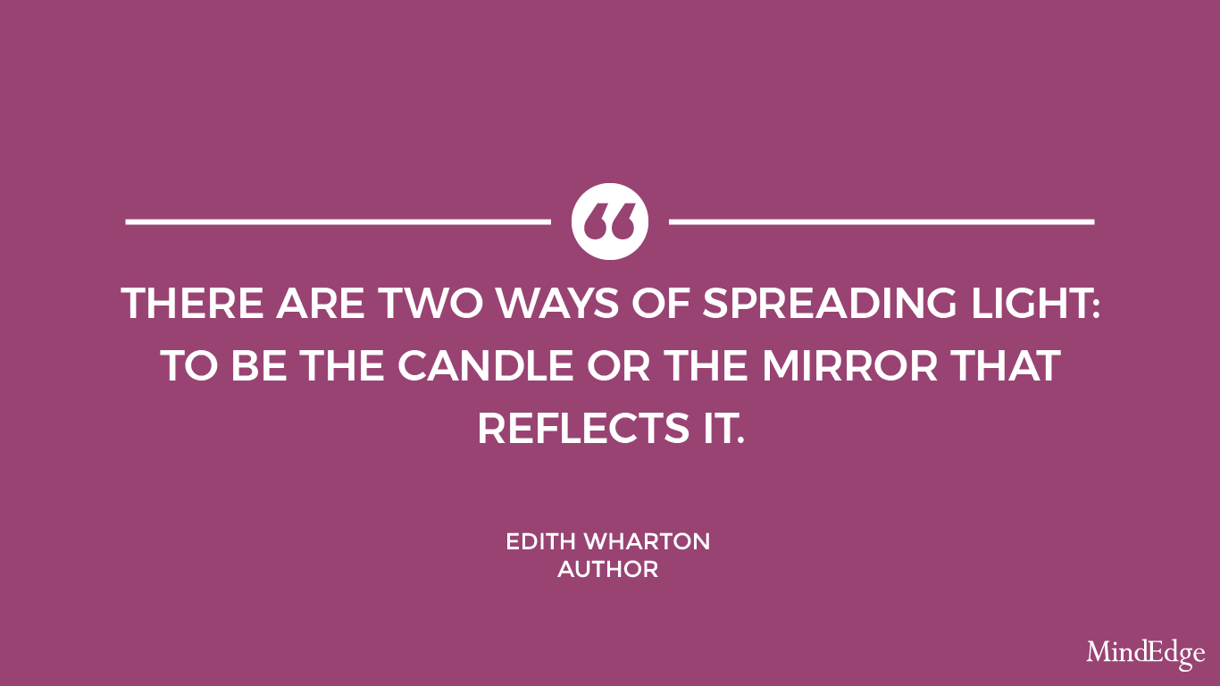There are two ways of spreading light: to be the candle or the mirror that reflects it -Edith Wharton, author.
