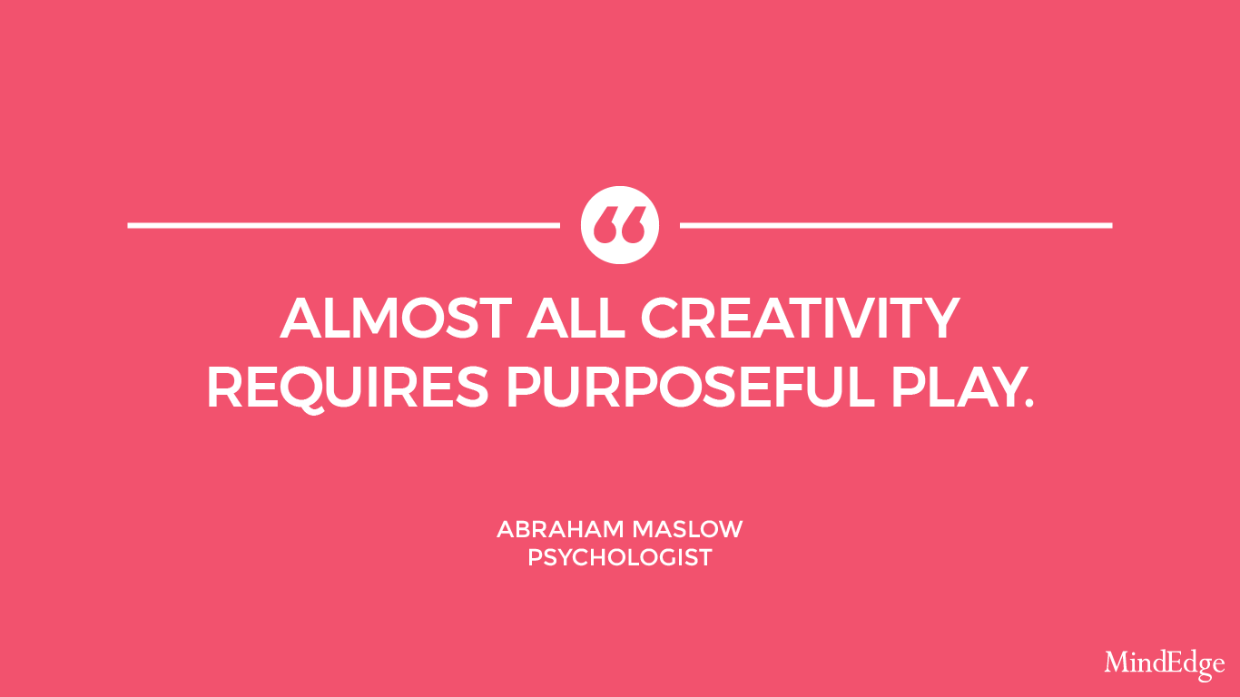 Almost all creativity requires purposeful play. -Abraham Maslow, Psychologist.