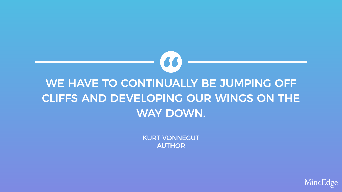 We have to continually be jumping off cliffs and developing our wings on the way down. -Kurt Vonnegut, Author.