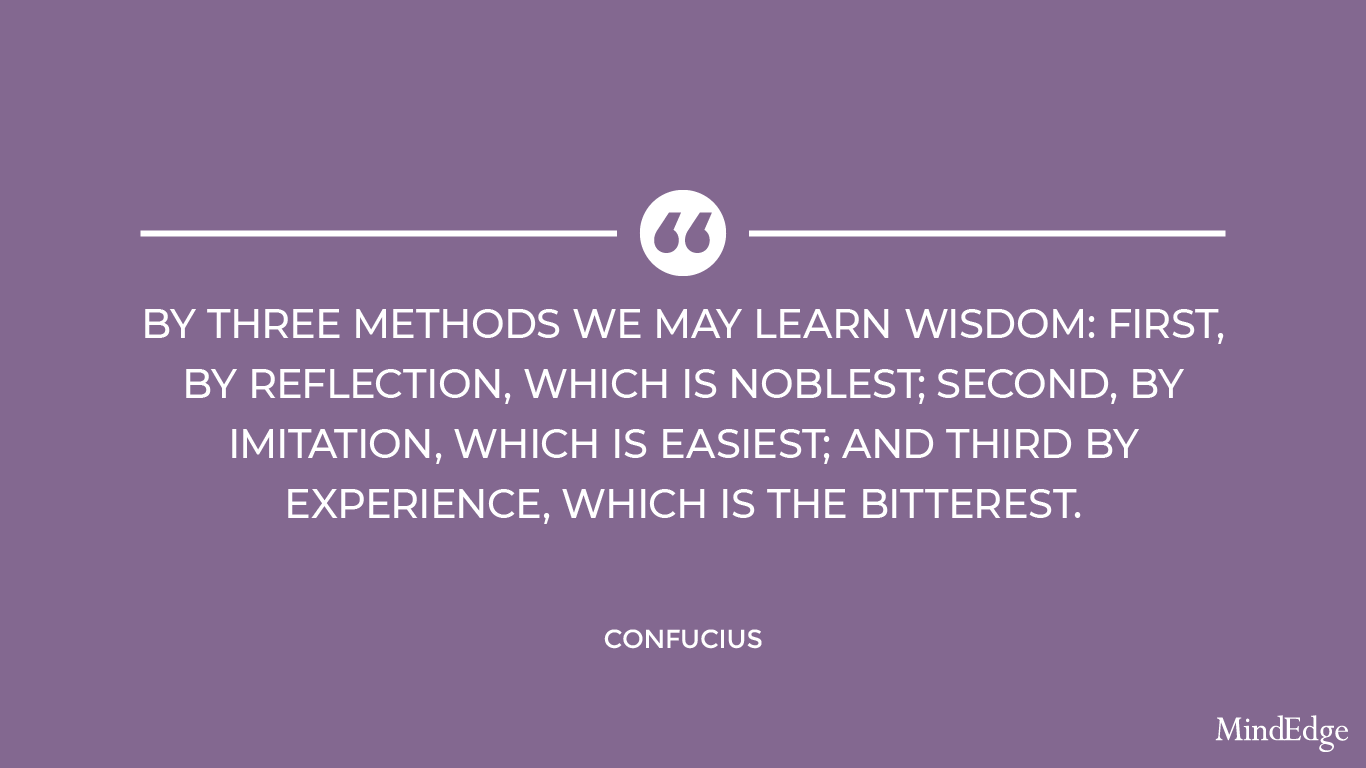 By three methods we may learn wisdom: first by reflection, which is noblest; second by imitation, which is easiest; and third by experience, which is the bitterest. -Confucius