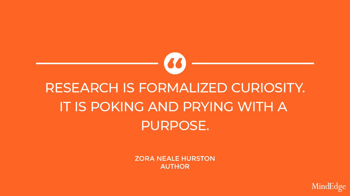 Research is formalized curiosity. It is poking and prying with a purpose. -Zora Neale Hurston, Author.