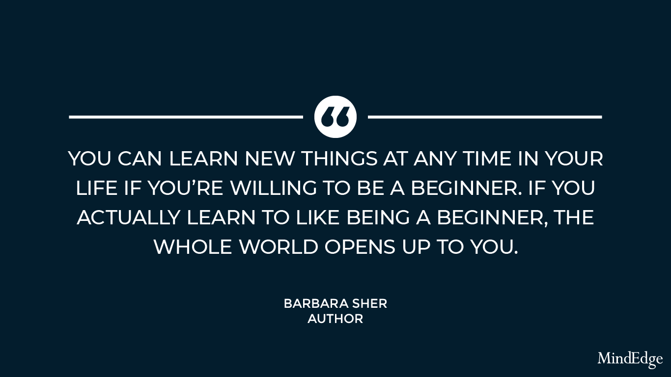 You can learn new things at any time in your life if you're willing to be a beginner. If you actually learn to like being a beginner, the whole world opens up to you. -Barbara Sher, author.
