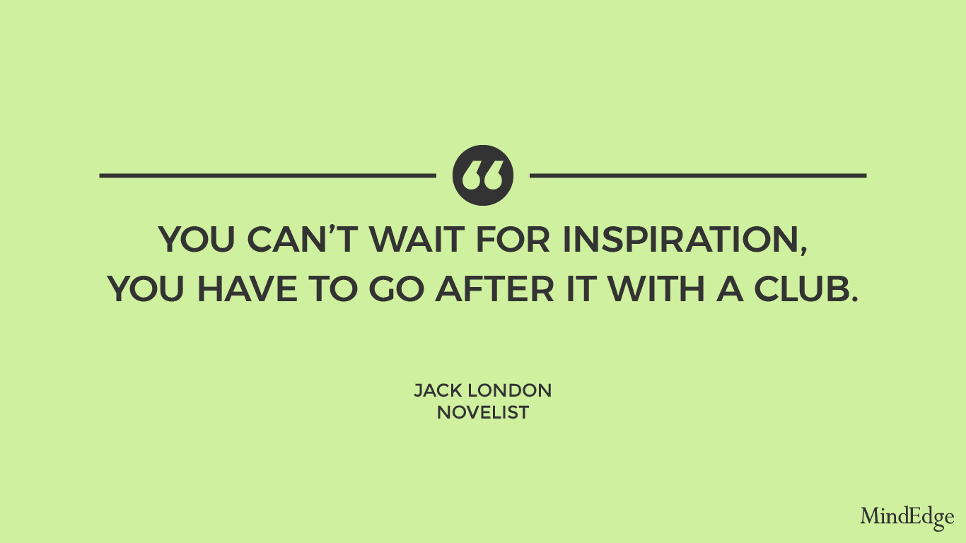You can't wait for inspiration, you have to go after it with a club. -Jack London, Novelist.