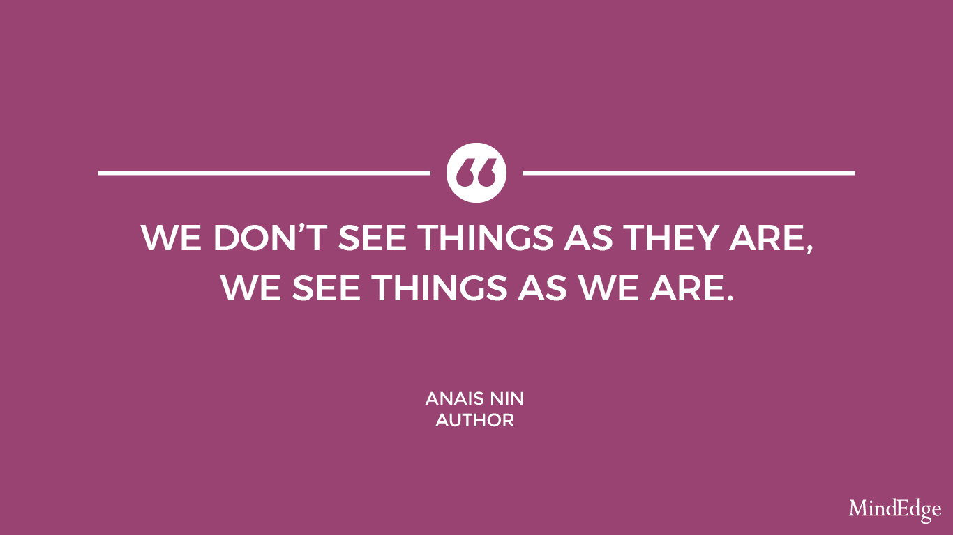 We don't see things as they are, we see things as we are. -Anais Nin, Author.