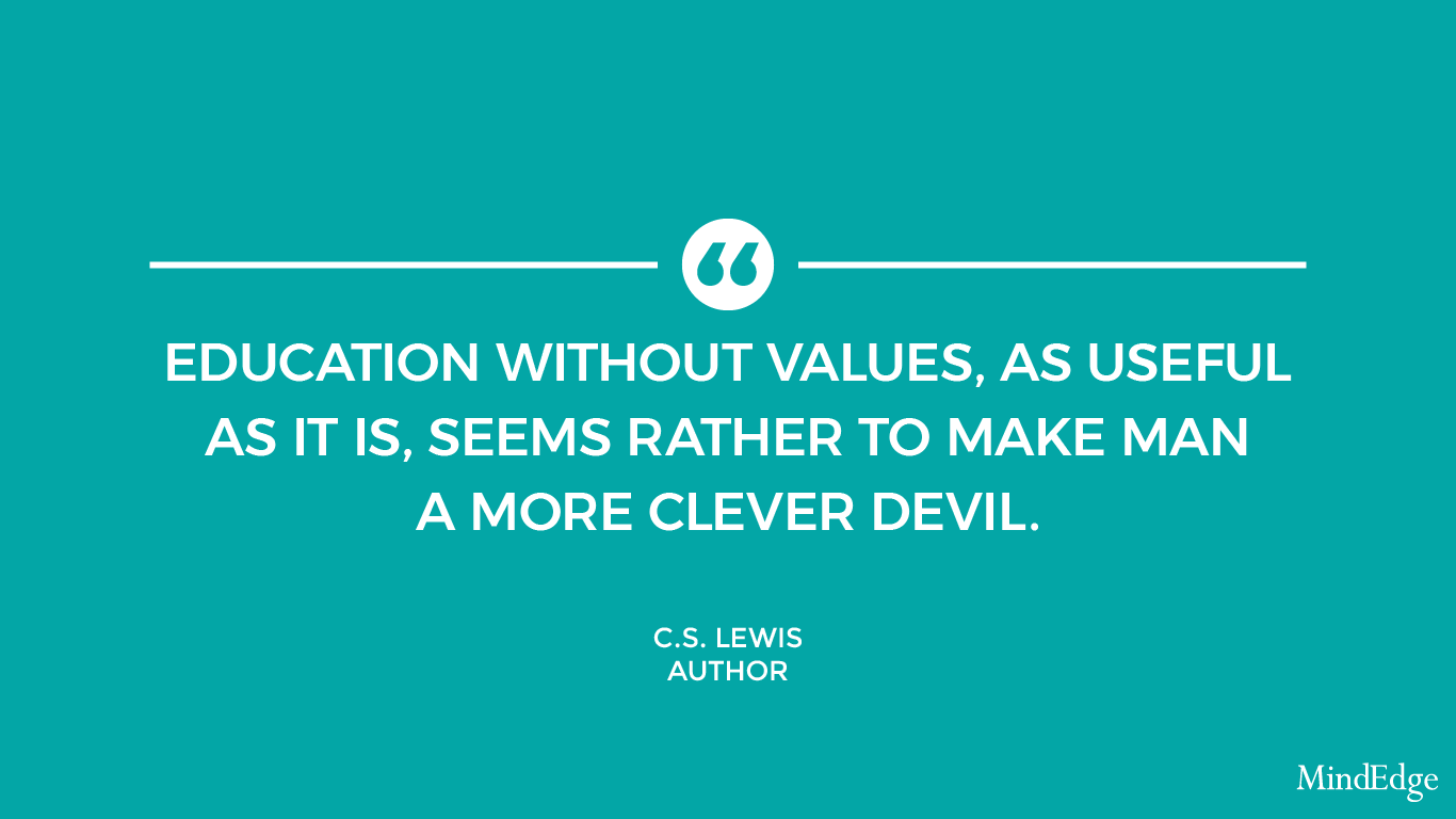 Education without values, as useful as it is, seems rather to make man a more clever devil. -C.S. Lewis, author.