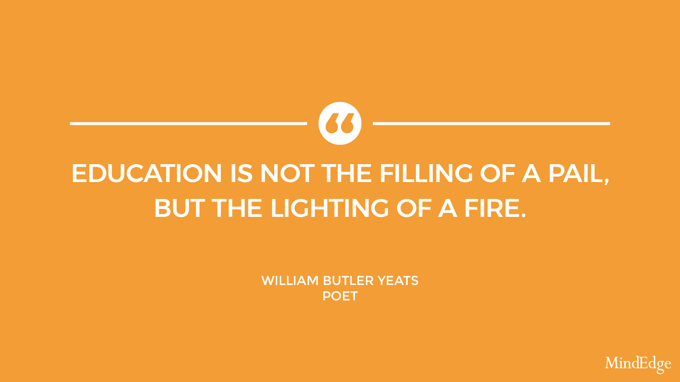 Education is not the filling of a pail, but the lighting of a fire. -William Butler Yeats, Poet.