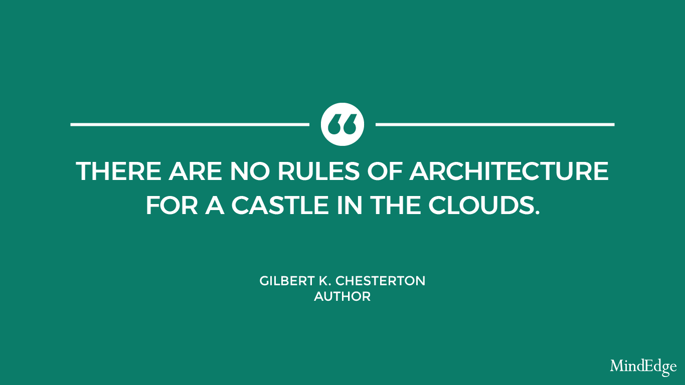 There are no rules of architecture for a castle in the clouds. -Gilbert K. Chesterton, Author.
